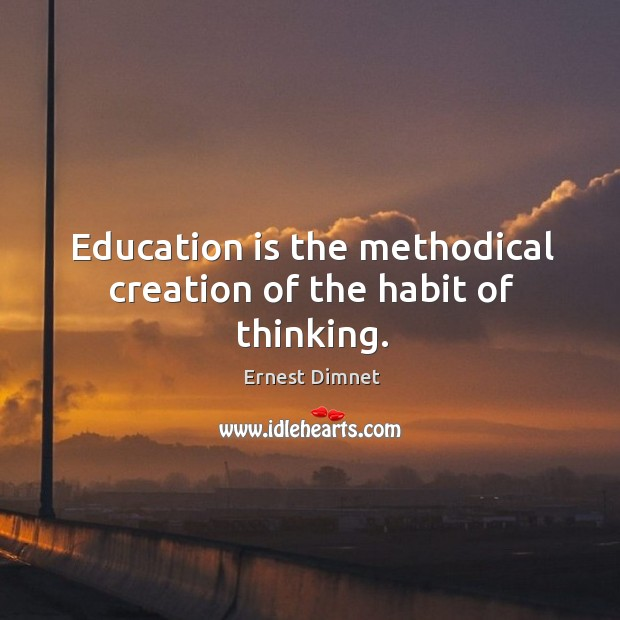 Education is the methodical creation of the habit of thinking. Image