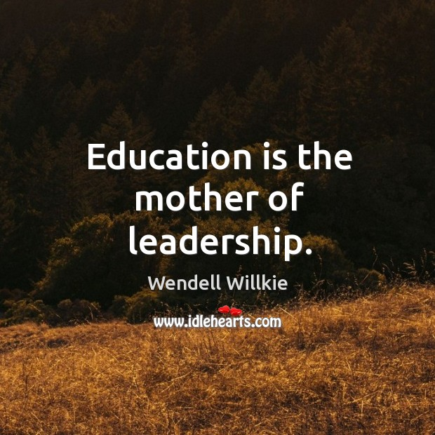 Education is the mother of leadership. Wendell Willkie Picture Quote