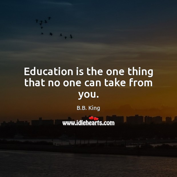 Education is the one thing that no one can take from you. B.B. King Picture Quote
