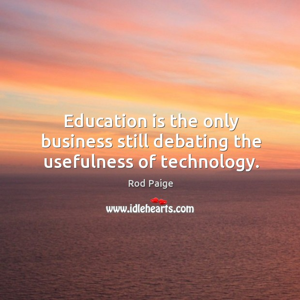 Education is the only business still debating the usefulness of technology. Image
