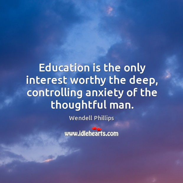 Image, Education is the only interest worthy the deep, controlling anxiety of the thoughtful man.