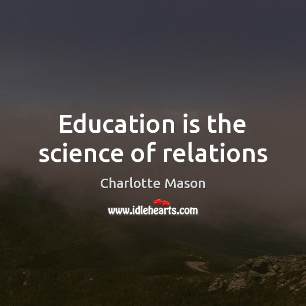 Education is the science of relations Charlotte Mason Picture Quote
