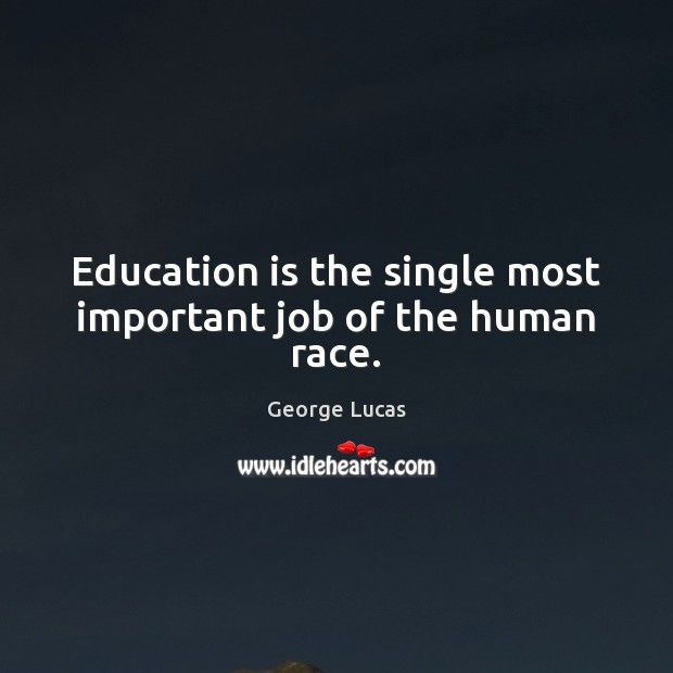 Image, Education is the single most important job of the human race.