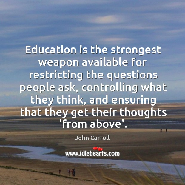 Education is the strongest weapon available for restricting the questions people ask, John Carroll Picture Quote