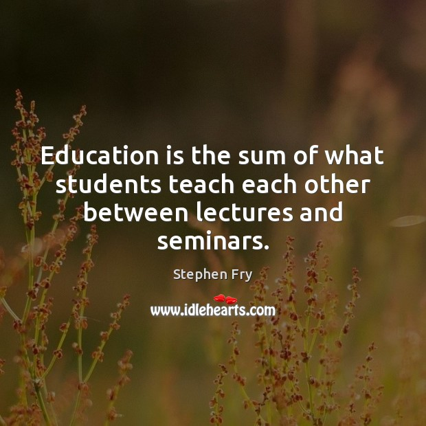 Education is the sum of what students teach each other between lectures and seminars. Image