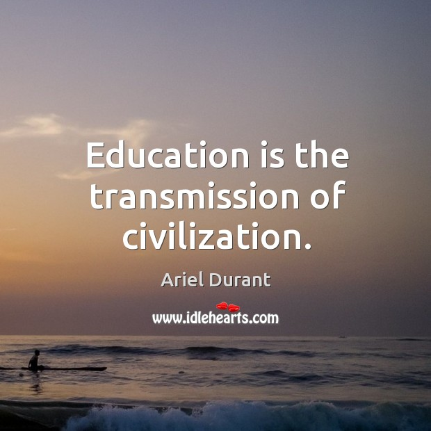 Image, Education is the transmission of civilization.
