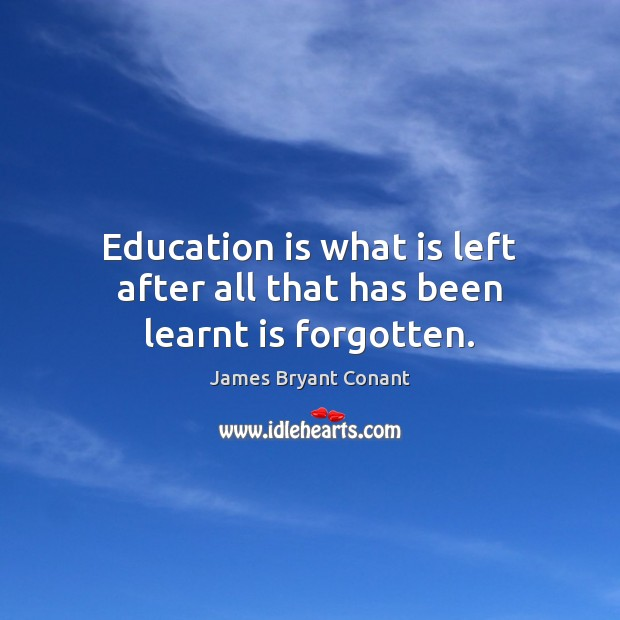 Education is what is left after all that has been learnt is forgotten. Image