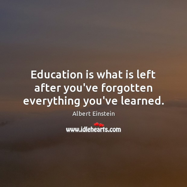 Image, Education is what is left after you've forgotten everything you've learned.
