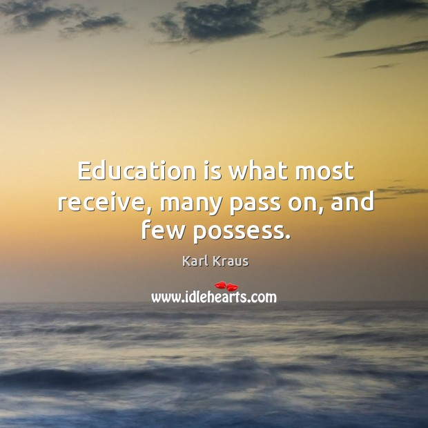Image, Education is what most receive, many pass on, and few possess.