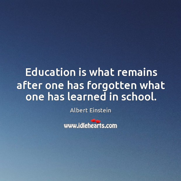 Image, Education is what remains after one has forgotten what one has learned in school.