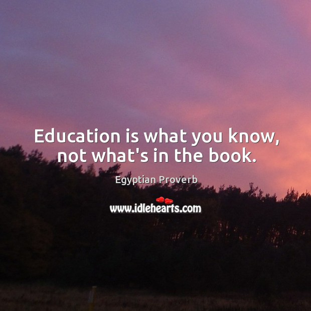 Education is what you know, not what's in the book. Egyptian Proverbs Image