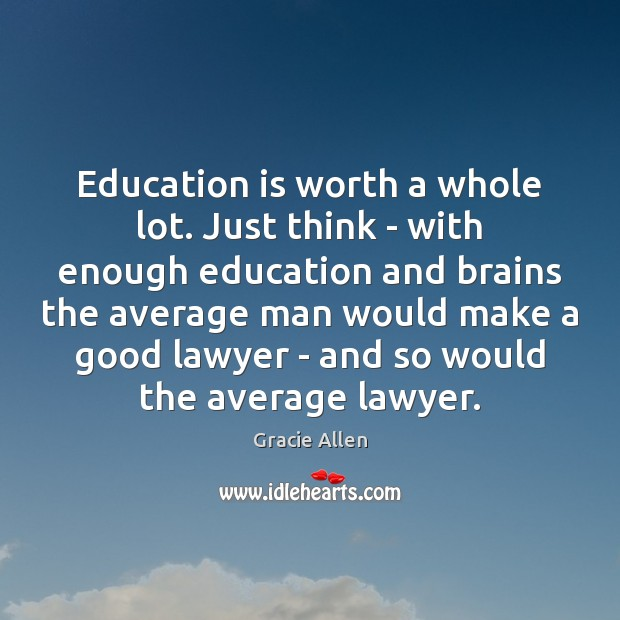 Education is worth a whole lot. Just think – with enough education Gracie Allen Picture Quote