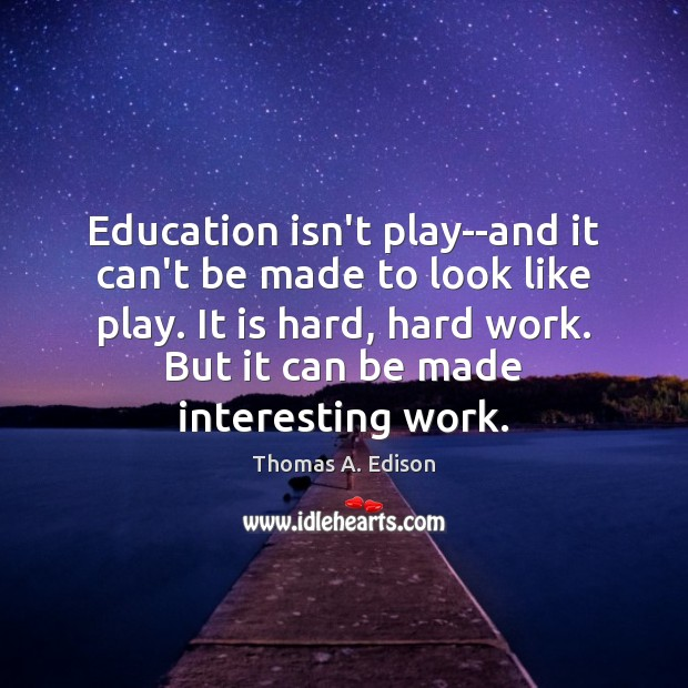 Education isn't play–and it can't be made to look like play. It Thomas A. Edison Picture Quote
