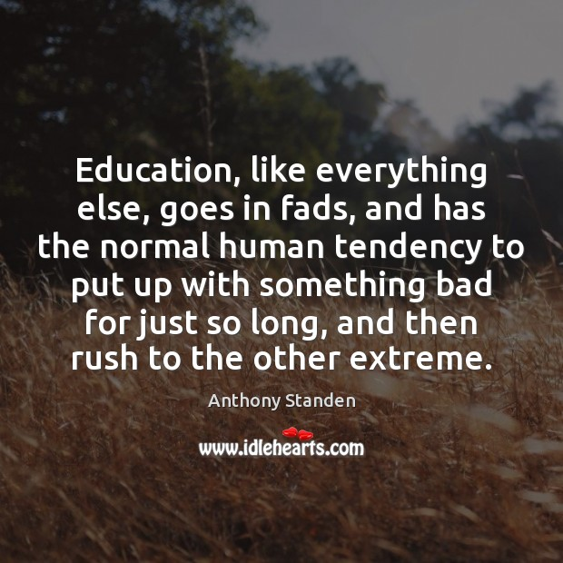 Education, like everything else, goes in fads, and has the normal human Image