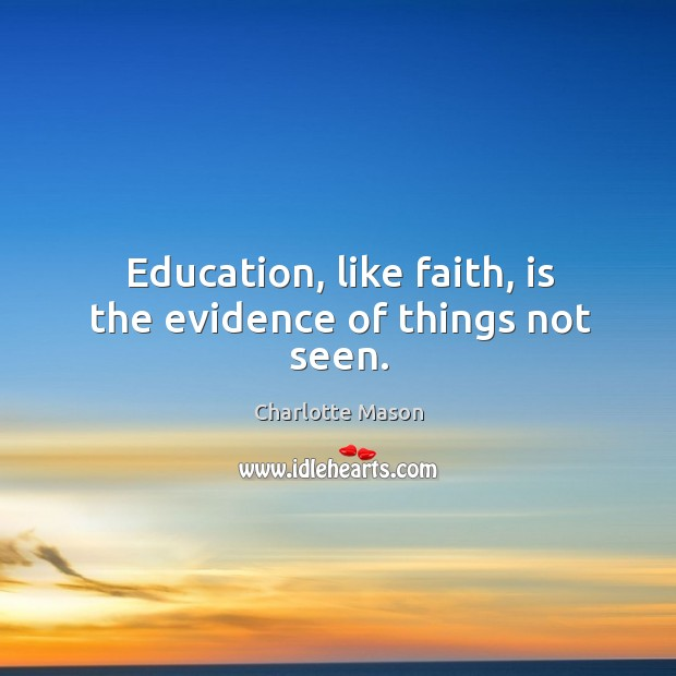 Education, like faith, is the evidence of things not seen. Charlotte Mason Picture Quote