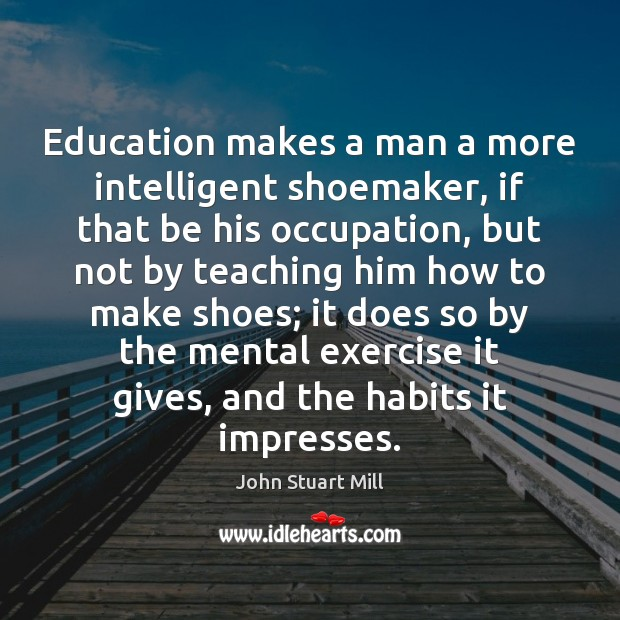 Image, Education makes a man a more intelligent shoemaker, if that be his