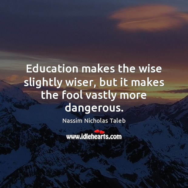 Education makes the wise slightly wiser, but it makes the fool vastly more dangerous. Image