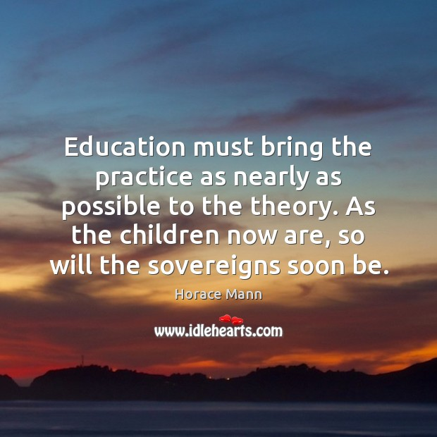 Education must bring the practice as nearly as possible to the theory. Image