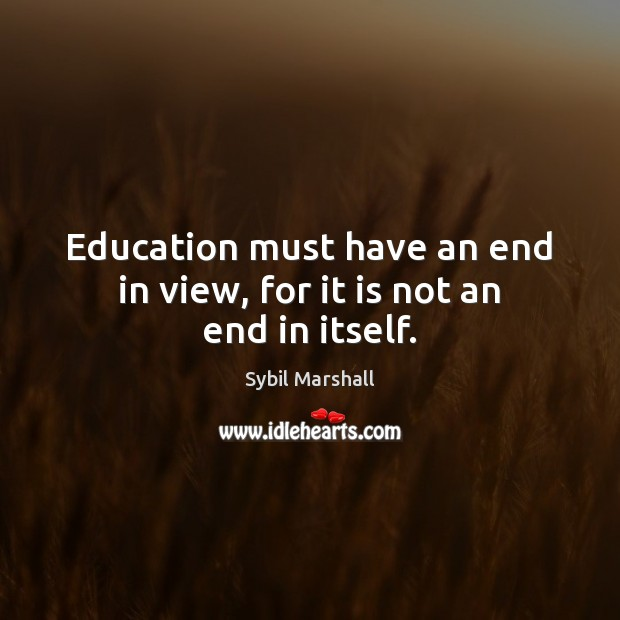 Education must have an end in view, for it is not an end in itself. Image