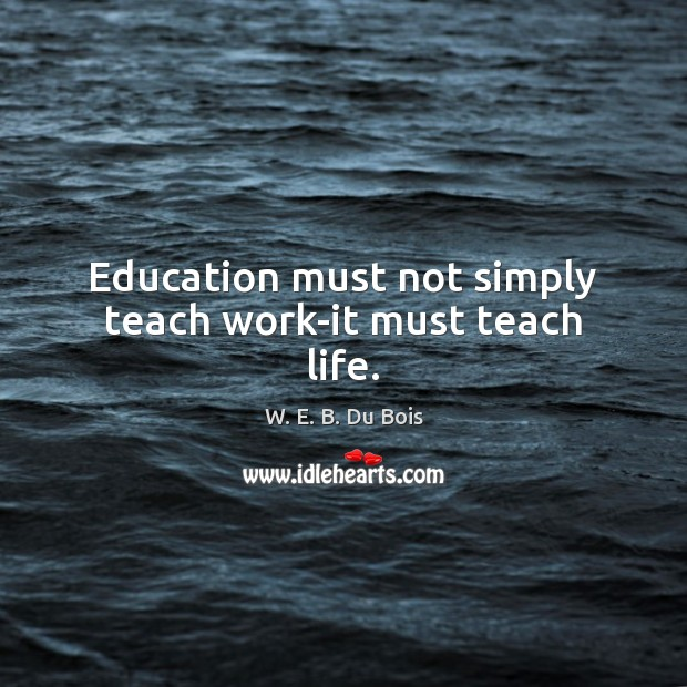 Education must not simply teach work-it must teach life. Image