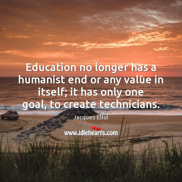 Education no longer has a humanist end or any value in itself; Jacques Ellul Picture Quote
