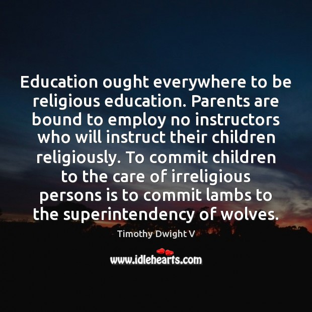 Education ought everywhere to be religious education. Parents are bound to employ Image