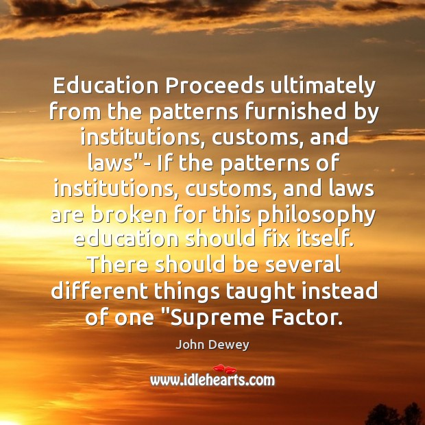 """Education Proceeds ultimately from the patterns furnished by institutions, customs, and laws"""" Image"""