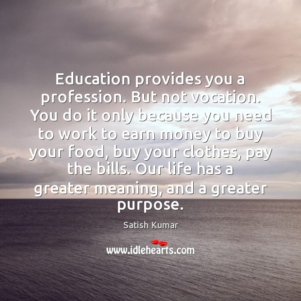 Education provides you a profession. But not vocation. You do it only Satish Kumar Picture Quote