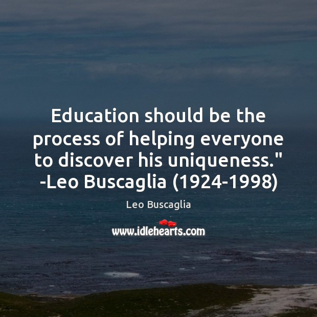 "Education should be the process of helping everyone to discover his uniqueness."" Image"