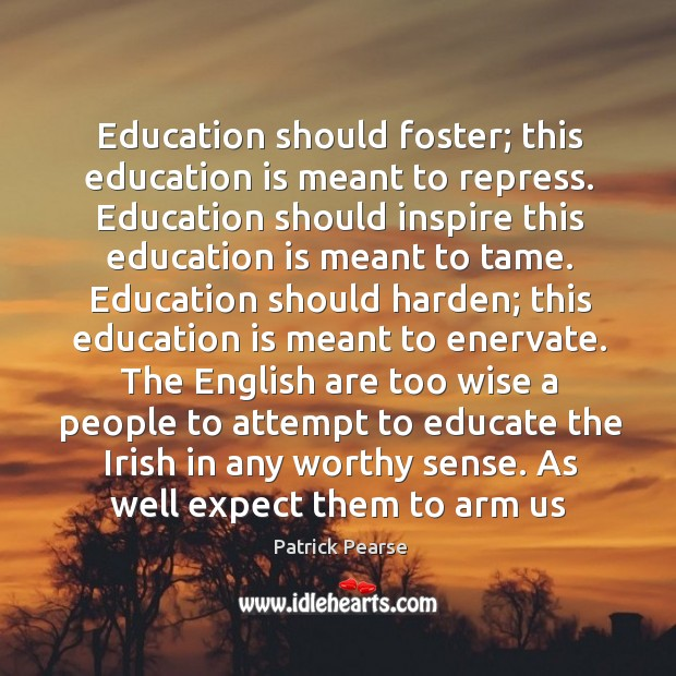 Education should foster; this education is meant to repress. Education should inspire Image