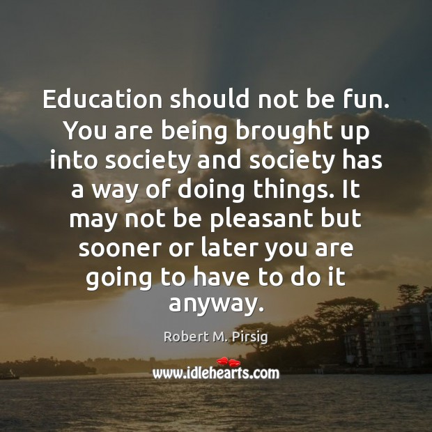 Education should not be fun. You are being brought up into society Image