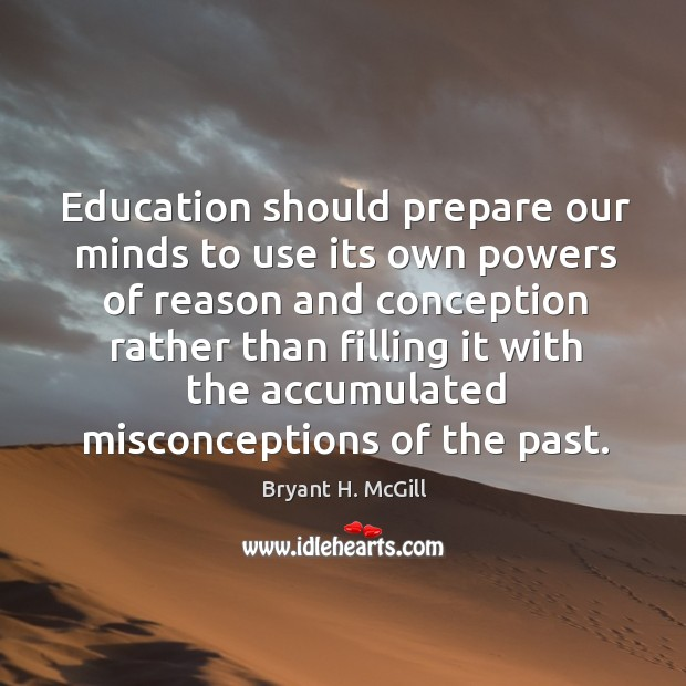 Education should prepare our minds to use its own powers of reason and conception rather Image