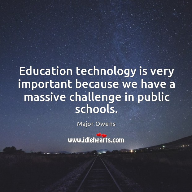 Education technology is very important because we have a massive challenge in public schools. Major Owens Picture Quote