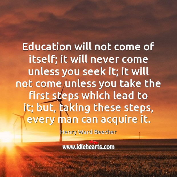 Education will not come of itself; it will never come unless you Henry Ward Beecher Picture Quote