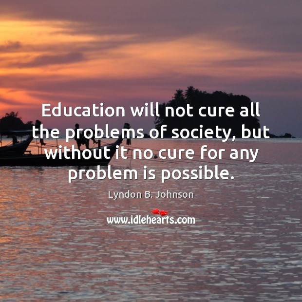 Image, Education will not cure all the problems of society, but without it