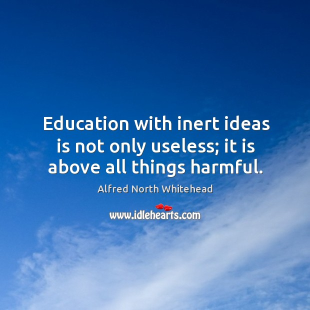 Education with inert ideas is not only useless; it is above all things harmful. Image