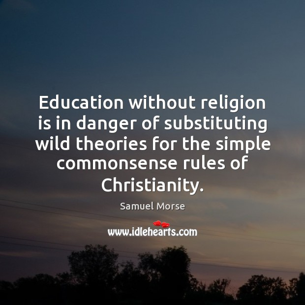 Education without religion is in danger of substituting wild theories for the Religion Quotes Image