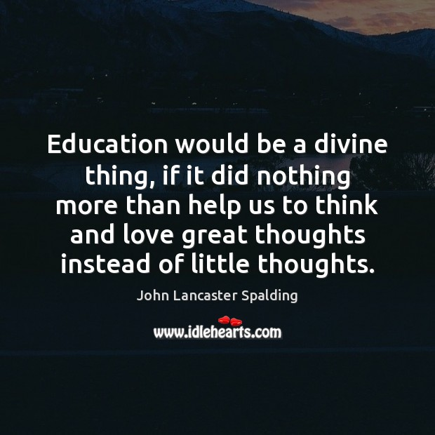 Education would be a divine thing, if it did nothing more than John Lancaster Spalding Picture Quote