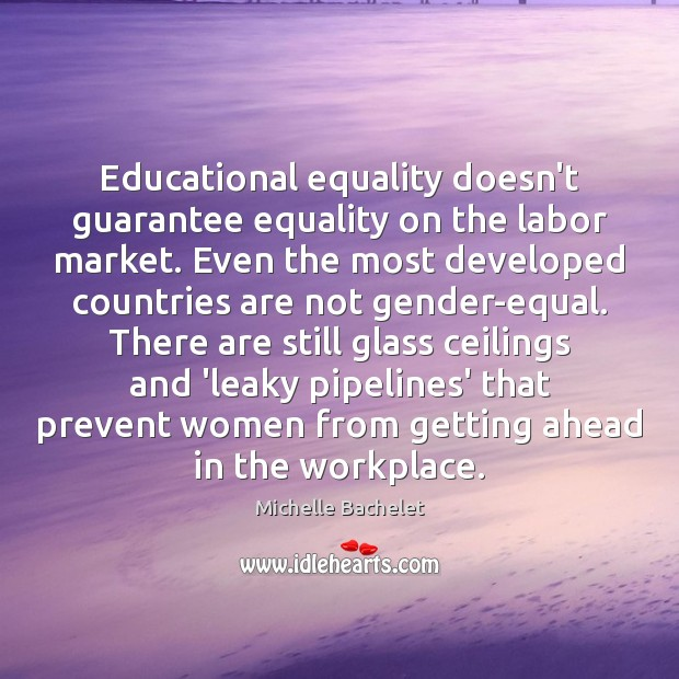 Educational equality doesn't guarantee equality on the labor market. Even the most Michelle Bachelet Picture Quote