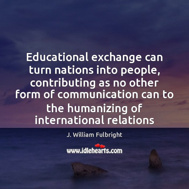Educational exchange can turn nations into people, contributing as no other form J. William Fulbright Picture Quote