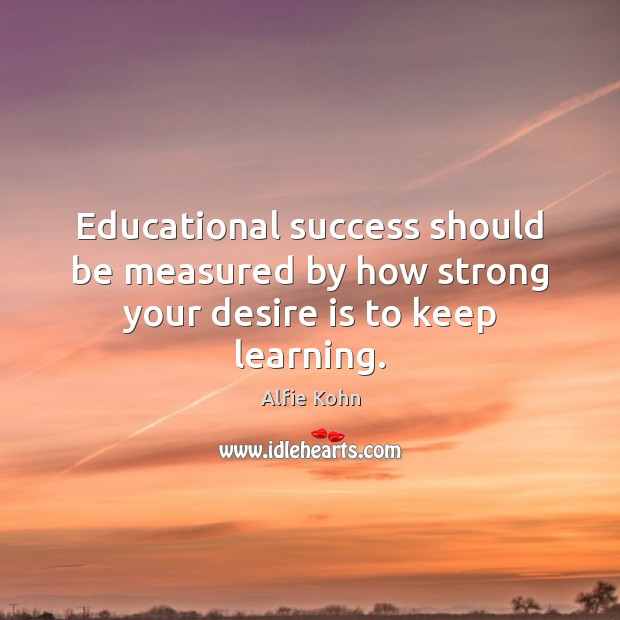 Educational success should be measured by how strong your desire is to keep learning. Desire Quotes Image