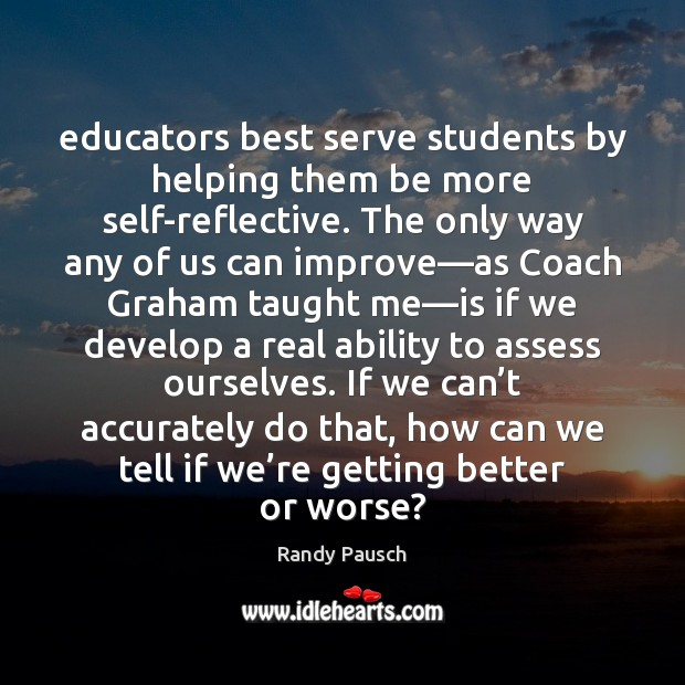 Educators best serve students by helping them be more self-reflective. The only Randy Pausch Picture Quote