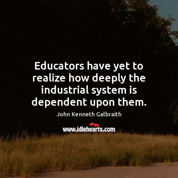Educators have yet to realize how deeply the industrial system is dependent upon them. Image