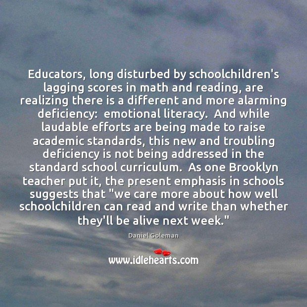 Educators, long disturbed by schoolchildren's lagging scores in math and reading, are Daniel Goleman Picture Quote