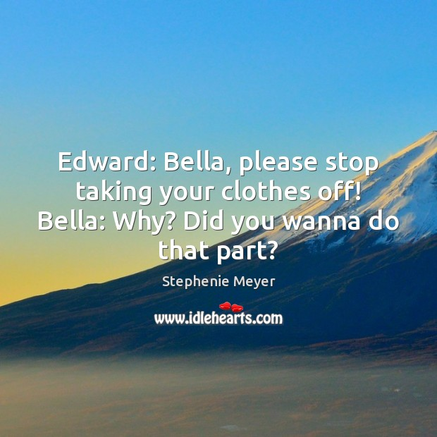 Image, Edward: Bella, please stop taking your clothes off! Bella: Why? Did you