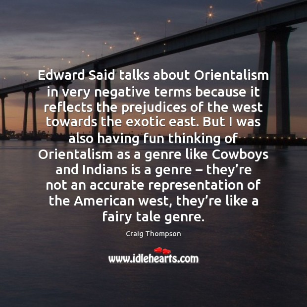 Edward Said talks about Orientalism in very negative terms because it reflects Craig Thompson Picture Quote