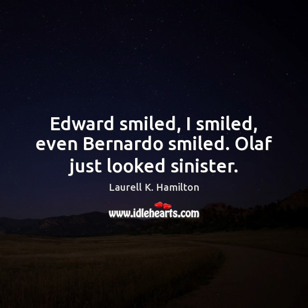 Edward smiled, I smiled, even Bernardo smiled. Olaf just looked sinister. Image