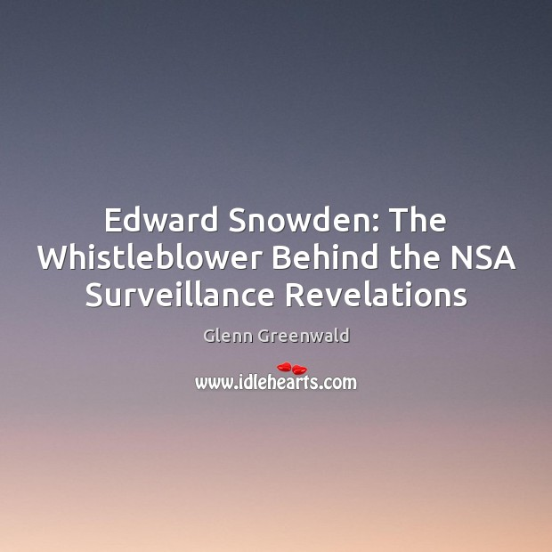 Edward Snowden: The Whistleblower Behind the NSA Surveillance Revelations Glenn Greenwald Picture Quote