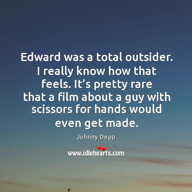 Image, Edward was a total outsider. I really know how that feels.