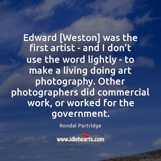 Image, Edward [Weston] was the first artist – and I don't use the